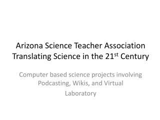 Arizona Science Teacher Association Translating Science in the 21 st  Century