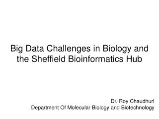 Big Data Challenges in Biology and the Sheffield Bioinformatics Hub Dr. Roy Chaudhuri Department Of Molecular Biology a