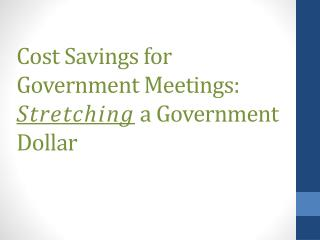 Cost Savings for Government Meetings:  Stretching  a Government Dollar