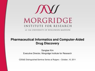 Pharmaceutical Informatics and Computer-Aided Drug Discovery Sangtae Kim Executive Director, Morgridge Institute for Re