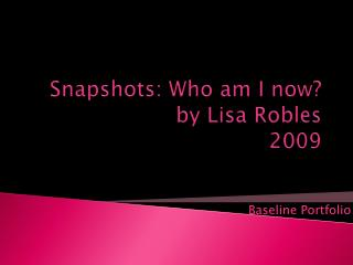 Snapshots: Who am I now?  by Lisa Robles 2009