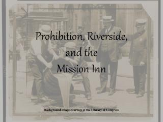 Prohibition, Riverside,  and the  Mission Inn Background image courtesy of the Library of Congress