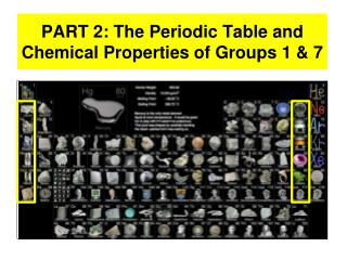 PART 2: The Periodic Table and Chemical Properties of Groups 1 & 7