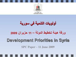 أولويات التنمية في سورية ورقة هيئة تخطيط الدولة –  11  حزيران  2009 Development Priorities in Syria SPC Paper – 11 June