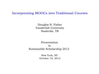 Incorporating MOOCs into Traditional Courses Douglas H. Fisher Vanderbilt University Nashville, TN Presentation  t o  S