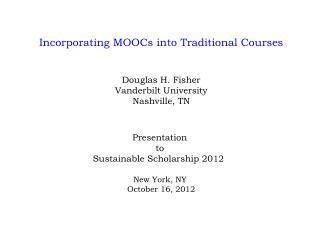 Incorporating MOOCs into Traditional Courses Douglas H. Fisher Vanderbilt University Nashville, TN Presentation  t o  S