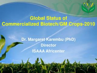 Global Status of Commercialized Biotech/GM Crops-2010 Dr.  Margaret  Karembu (PhD ) Director ISAAA  Africenter