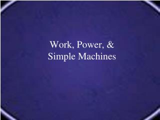 Work, Power, &  Simple Machines