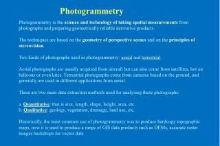 Photogrammetry is the  science and technology of taking spatial measurements  from photographs and preparing geometrica