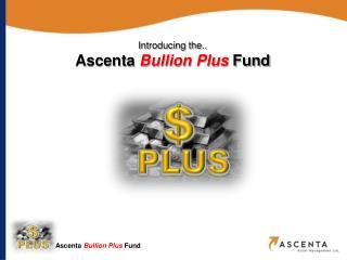 Introducing the..  Ascenta  Bullion Plus  Fund