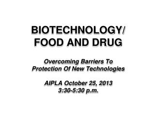 BIOTECHNOLOGY/ FOOD AND DRUG Overcoming Barriers To Protection Of New Technologies AIPLA October 25, 2013 3:30-5:30 p.m
