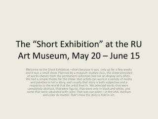 "The ""Short Exhibition"" at the RU Art Museum, May  20  – June  15"