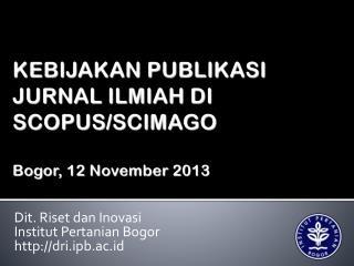 KEBIJAKAN PUBLIKASI JURNAL ILMIAH DI SCOPUS/SCIMAGO Bogor,  12 November  2013