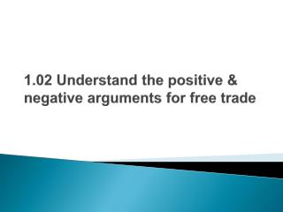 1.02 Understand the positive & negative arguments for free trade