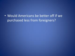 Would Americans be better off if we purchased less from foreigners?
