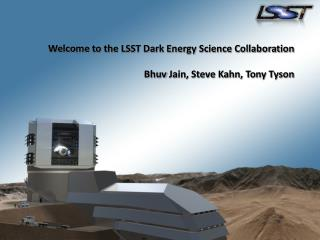 Welcome to the LSST Dark Energy Science Collaboration Bhuv  Jain, Steve Kahn, Tony Tyson