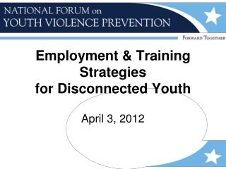 Employment & Training Strategies for Disconnected Youth April 3, 2012