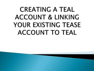 CREATING A TEAL ACCOUNT & LINKING YOUR EXISTING TEASE ACCOUNT TO TEAL