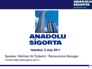 Istanbul, 5 July 2011 Speaker: Mehmet Ali Özdemir / Reinsurance Manager mozdemir@anadolusigorta.com.tr