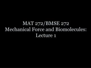 MAT  272/BMSE 272 Mechanical Force and  Biomolecules : Lecture 1