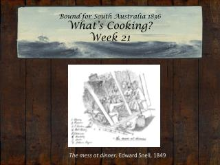 Bound for South Australia 1836 What's Cooking?  Week 21