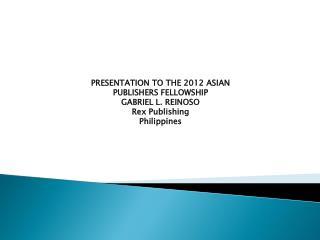 PRESENTATION TO THE 2012 ASIAN PUBLISHERS FELLOWSHIP GABRIEL L. REINOSO Rex Publishing Philippines