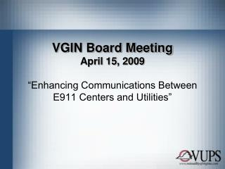 "VGIN Board Meeting April 15, 2009 ""Enhancing Communications Between E911 Centers and Utilities"""