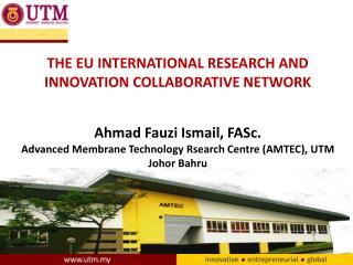 THE EU INTERNATIONAL RESEARCH AND INNOVATION COLLABORATIVE NETWORK Ahmad  Fauzi  Ismail,  FASc.