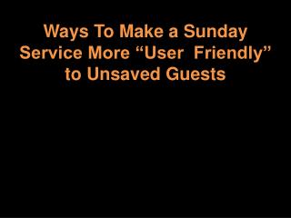 Ways To Make a Sunday Service More �User  Friendly� to Unsaved Guests