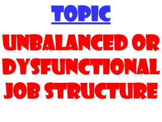 TOPIC UNBALANCED OR DYSFUNCTIONAL   JOB STRUCTURE