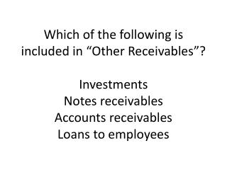 "Which of the following is included in ""Other Receivables""? Investments Notes receivables Accounts receivables Loans to"