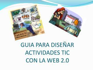 GUIA PARA DISEÑAR ACTIVIDADES TIC  CON LA WEB 2.0