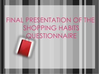 FINAL PRESENTATION OF THE  SHOPPING HABITS  QUESTIONNAIRE