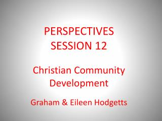 PERSPECTIVES  SESSION 12 Christian Community Development Graham & Eileen Hodgetts
