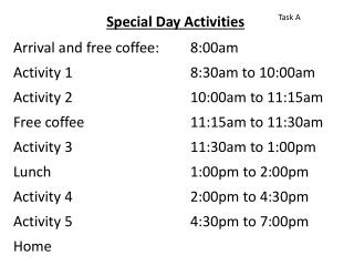 Special Day Activities Arrival and free coffee: 	8:00am Activity 1				8:30am to 10:00am Activity 2				10:00am to 11:15a