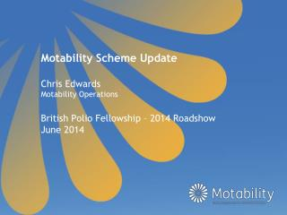 Motability Scheme Update Chris Edwards Motability Operations British Polio Fellowship – 2014 Roadshow June 2014
