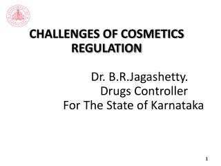 CHALLENGES OF COSMETICS   REGULATION   Dr.  B.R.Jagashetty .                          Drugs Controller