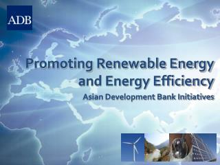 Promoting Renewable Energy and Energy Efficiency Asian Development Bank Initiatives