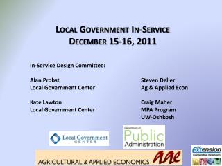Local Government In-Service December 15-16, 2011 In-Service Design Committee: Alan  Probst 				Steven Deller Local Gove