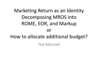 Marketing Return as an  Identity Decomposing  MROS  into  ROME,  EOR , and Markup or  How to allocate additional budget