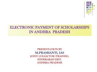 Electronic payment of scholarships  in  andhra pradesh PRESENTATION BY M.PRASHANTI, IAS Joint Collector (Trainee), Hyde