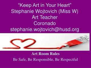 """Keep Art in Your Heart"" Stephanie Wojtovich (Miss W) Art Teacher Coronado stephanie.wojtovich@husd.org"