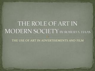 THE ROLE OF ART IN MODERN SOCIETY  BY ROBERTA  HAAS
