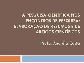 A pesquisa científica nos encontros de pesquisa: elaboração de  resumos e de artigos científicos Profa .  Andréia Costa