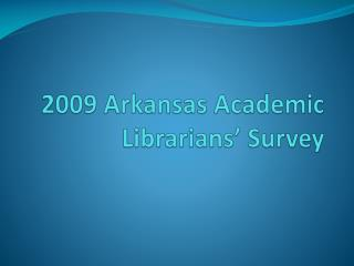 2009 Arkansas Academic Librarians� Survey