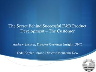 The Secret Behind Successful F&B Product Development – The Customer Andrew Spencer, Director Customer Insights DNC Todd
