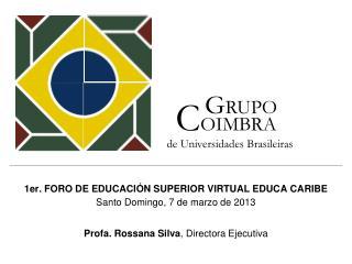 1er. FORO DE EDUCACIÓN SUPERIOR VIRTUAL EDUCA CARIBE  Santo Domingo, 7 de marzo de 2013 Profa . Rossana Silva ,  Direct