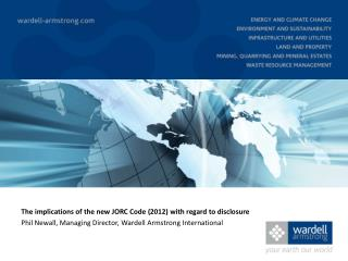 The  implications of the new JORC  Code  (2012) with regard to disclosure Phil  Newall, Managing Director,  Wardell  Ar