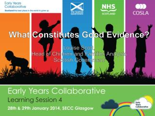 What Constitutes Good Evidence? Louise Scott,  Head of Children and Families Analysis Scottish Government