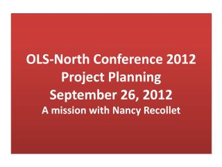 OLS-North Conference 2012 Project Planning September 26, 2012 A mission with Nancy Recollet